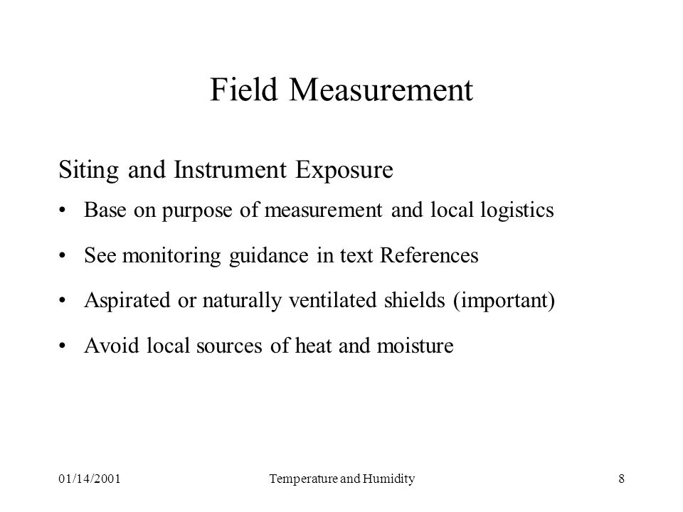 01/14/2001Temperature and Humidity8 Field Measurement Siting and Instrument Exposure Base on purpose of measurement and local logistics See monitoring guidance in text References Aspirated or naturally ventilated shields (important) Avoid local sources of heat and moisture