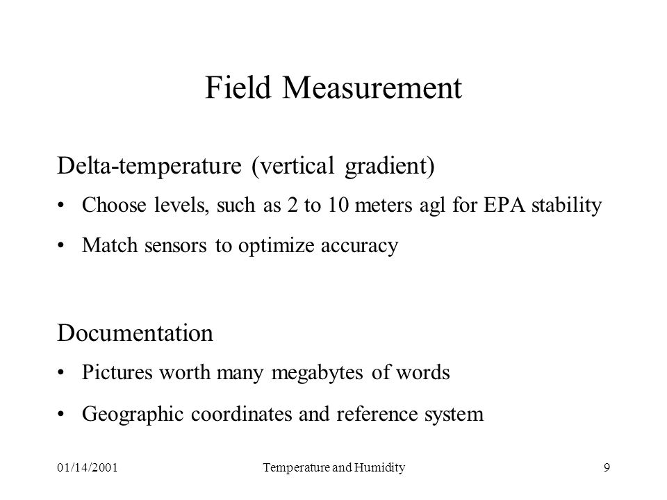 01/14/2001Temperature and Humidity9 Field Measurement Delta-temperature (vertical gradient) Choose levels, such as 2 to 10 meters agl for EPA stability Match sensors to optimize accuracy Documentation Pictures worth many megabytes of words Geographic coordinates and reference system
