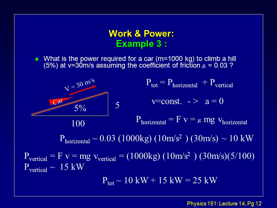 Physics 151: Lecture 14, Pg 12 Work & Power: Example 3 : What is the power required for a car (m=1000 kg) to climb a hill (5%) at v=30m/s assuming the coefficient of friction  = 0.03 .