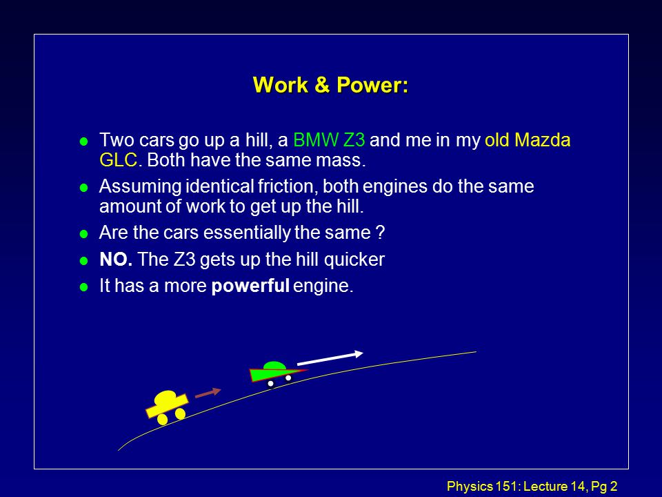 Physics 151: Lecture 14, Pg 2 Work & Power: l Two cars go up a hill, a BMW Z3 and me in my old Mazda GLC.