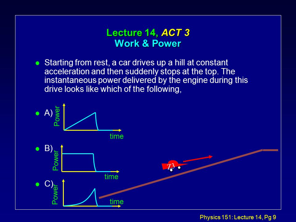 Physics 151: Lecture 14, Pg 9 Lecture 14, ACT 3 Work & Power l Starting from rest, a car drives up a hill at constant acceleration and then suddenly stops at the top.