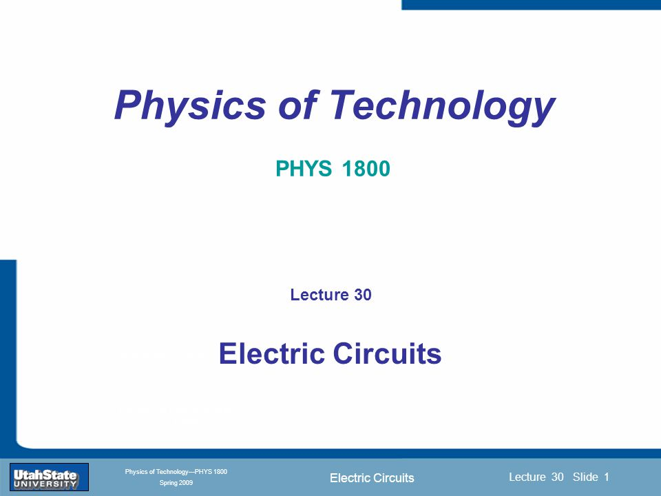 Electric Circuits Introduction Section 0 Lecture 1 Slide 1 Lecture 30 Slide 1 INTRODUCTION TO Modern Physics PHYX 2710 Fall 2004 Physics of Technology—PHYS 1800 Spring 2009 Physics of Technology PHYS 1800 Lecture 30 Electric Circuits