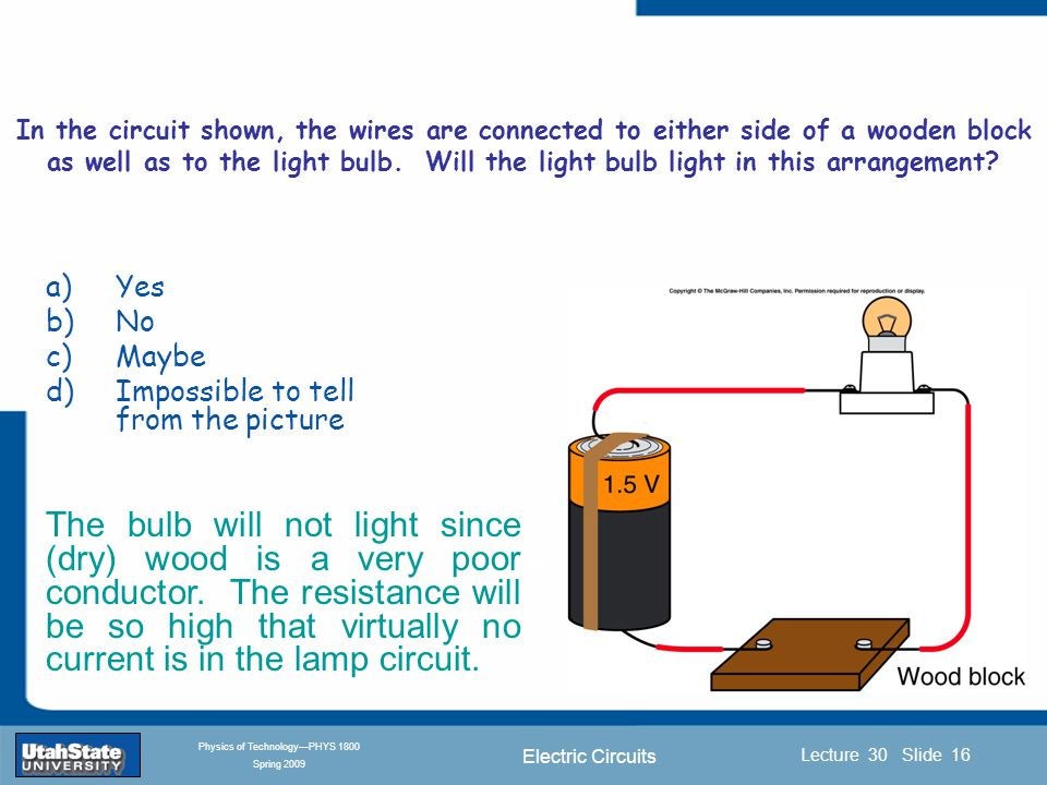 Electric Circuits Introduction Section 0 Lecture 1 Slide 16 Lecture 30 Slide 16 INTRODUCTION TO Modern Physics PHYX 2710 Fall 2004 Physics of Technology—PHYS 1800 Spring 2009 In the circuit shown, the wires are connected to either side of a wooden block as well as to the light bulb.