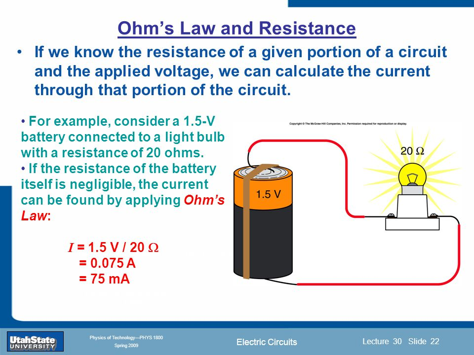 Electric Circuits Introduction Section 0 Lecture 1 Slide 22 Lecture 30 Slide 22 INTRODUCTION TO Modern Physics PHYX 2710 Fall 2004 Physics of Technology—PHYS 1800 Spring 2009 If we know the resistance of a given portion of a circuit and the applied voltage, we can calculate the current through that portion of the circuit.