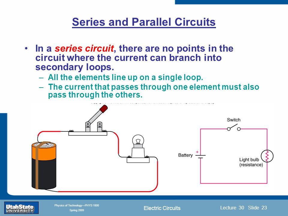 Electric Circuits Introduction Section 0 Lecture 1 Slide 23 Lecture 30 Slide 23 INTRODUCTION TO Modern Physics PHYX 2710 Fall 2004 Physics of Technology—PHYS 1800 Spring 2009 Series and Parallel Circuits In a series circuit, there are no points in the circuit where the current can branch into secondary loops.