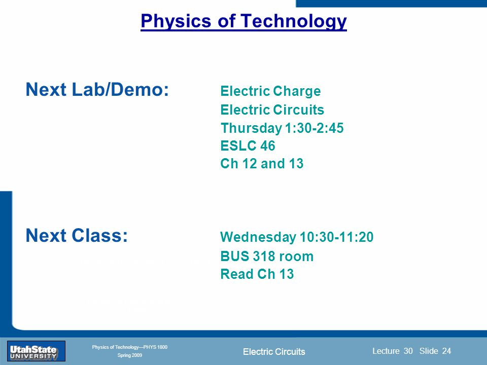 Electric Circuits Introduction Section 0 Lecture 1 Slide 24 Lecture 30 Slide 24 INTRODUCTION TO Modern Physics PHYX 2710 Fall 2004 Physics of Technology—PHYS 1800 Spring 2009 Physics of Technology Next Lab/Demo: Electric Charge Electric Circuits Thursday 1:30-2:45 ESLC 46 Ch 12 and 13 Next Class: Wednesday 10:30-11:20 BUS 318 room Read Ch 13