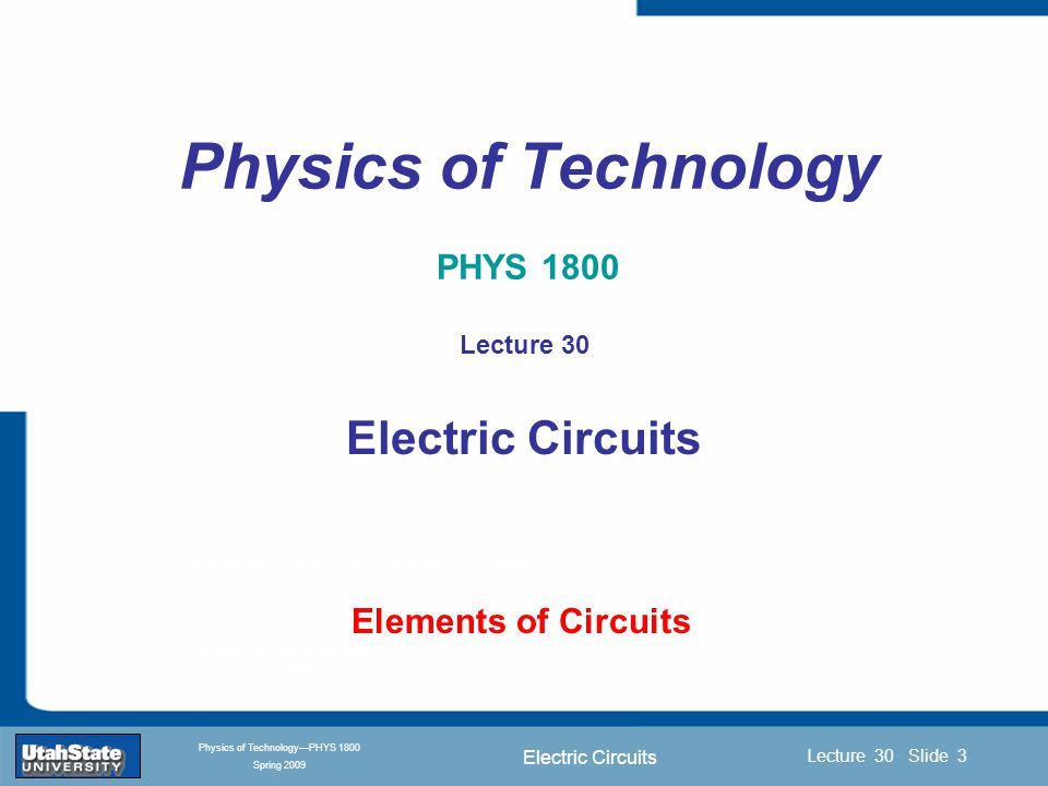 Electric Circuits Introduction Section 0 Lecture 1 Slide 3 Lecture 30 Slide 3 INTRODUCTION TO Modern Physics PHYX 2710 Fall 2004 Physics of Technology—PHYS 1800 Spring 2009 Physics of Technology PHYS 1800 Elements of Circuits Lecture 30 Electric Circuits