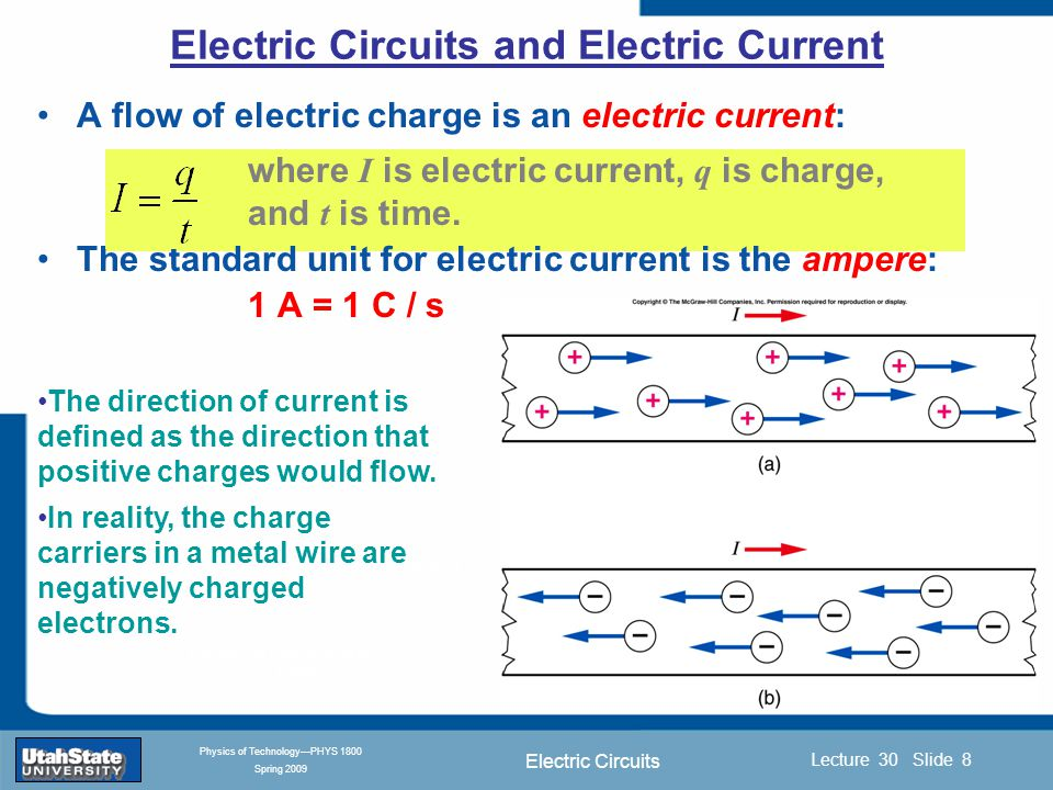 Electric Circuits Introduction Section 0 Lecture 1 Slide 8 Lecture 30 Slide 8 INTRODUCTION TO Modern Physics PHYX 2710 Fall 2004 Physics of Technology—PHYS 1800 Spring 2009 A flow of electric charge is an electric current: where I is electric current, q is charge, and t is time.