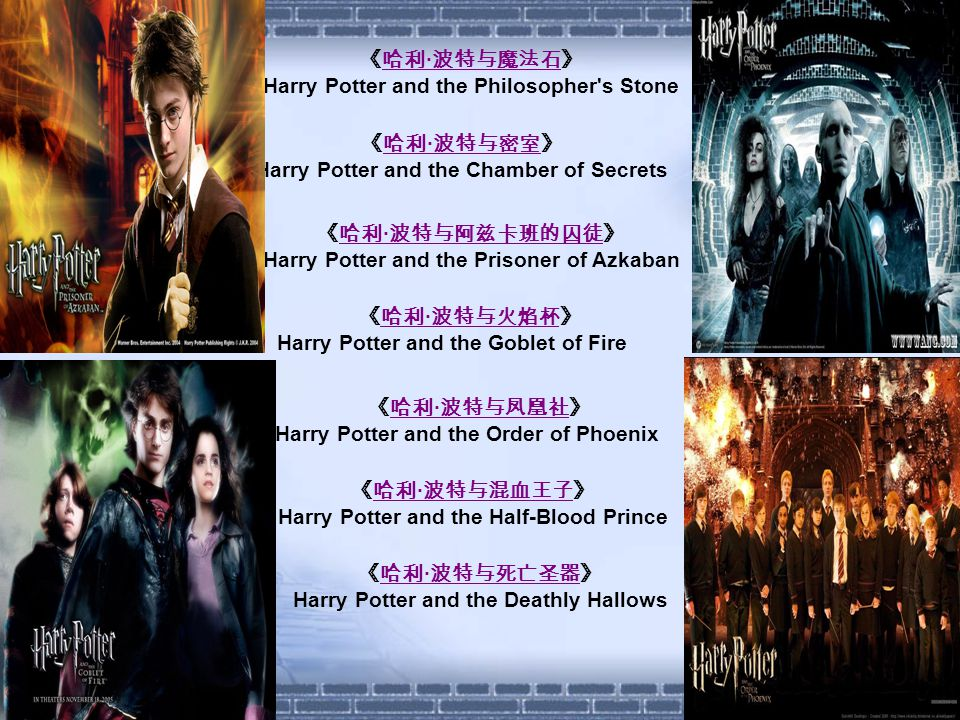 《哈利 · 波特与魔法石》哈利 · 波特与魔法石 Harry Potter and the Philosopher s Stone 《哈利 · 波特与密室》哈利 · 波特与密室 Harry Potter and the Chamber of Secrets 《哈利 · 波特与阿兹卡班的囚徒》哈利 · 波特与阿兹卡班的囚徒 Harry Potter and the Prisoner of Azkaban 《哈利 · 波特与火焰杯》哈利 · 波特与火焰杯 Harry Potter and the Goblet of Fire 《哈利 · 波特与凤凰社》哈利 · 波特与凤凰社 Harry Potter and the Order of Phoenix 《哈利 · 波特与混血王子》哈利 · 波特与混血王子 Harry Potter and the Half-Blood Prince 《哈利 · 波特与死亡圣器》哈利 · 波特与死亡圣器 Harry Potter and the Deathly Hallows
