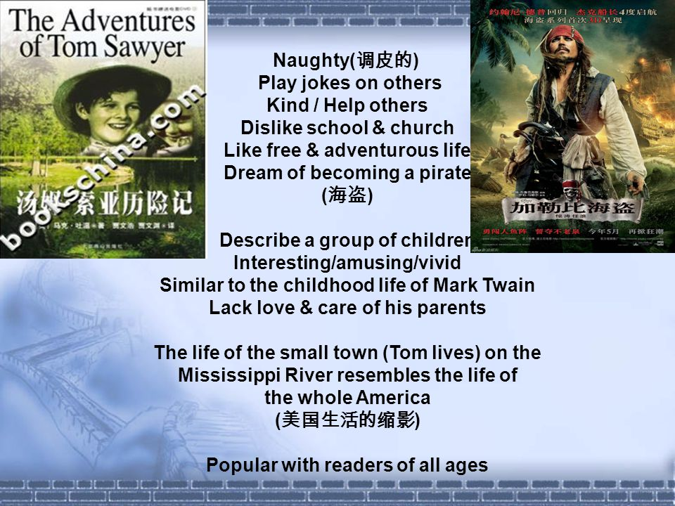 Naughty( 调皮的 ) Play jokes on others Kind / Help others Dislike school & church Like free & adventurous life Dream of becoming a pirate ( 海盗 ) Describe a group of children Interesting/amusing/vivid Similar to the childhood life of Mark Twain Lack love & care of his parents The life of the small town (Tom lives) on the Mississippi River resembles the life of the whole America ( 美国生活的缩影 ) Popular with readers of all ages