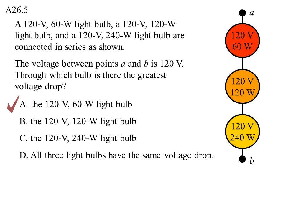 A26.5 A. the 120-V, 60-W light bulb B. the 120-V, 120-W light bulb C. the 120-V, 240-W light bulb D. All three light bulbs have the same voltage drop.