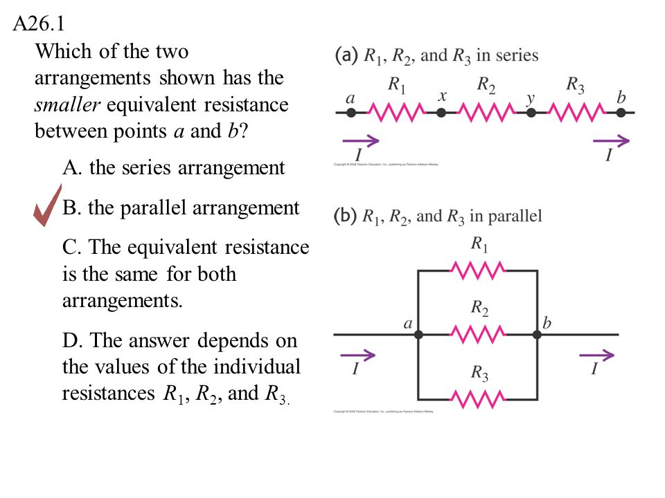 Which of the two arrangements shown has the smaller equivalent resistance between points a and b? A26.1 A. the series arrangement B. the parallel arra
