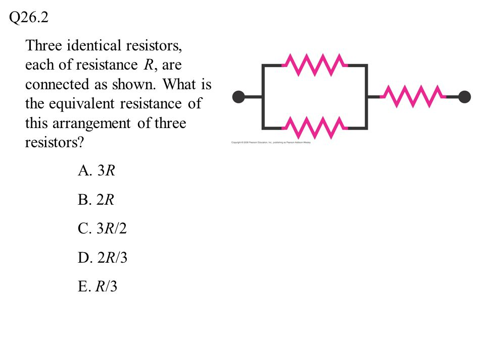 Q26.2 Three identical resistors, each of resistance R, are connected as shown. What is the equivalent resistance of this arrangement of three resistor