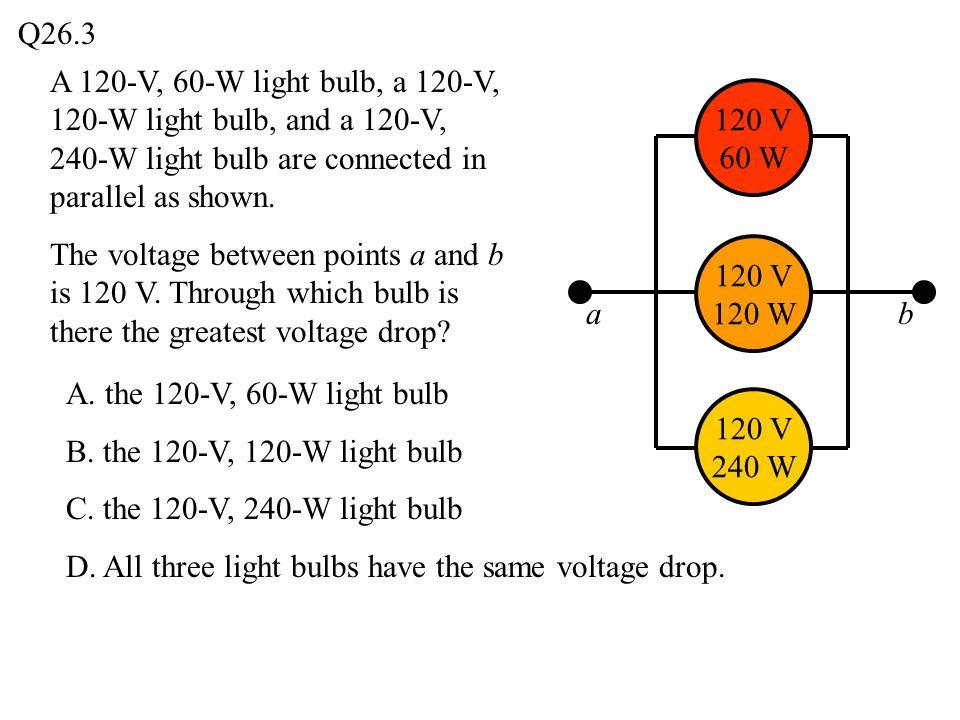 Q26.3 ab 120 V 240 W 120 V 120 W 120 V 60 W A. the 120-V, 60-W light bulb B. the 120-V, 120-W light bulb C. the 120-V, 240-W light bulb D. All three l