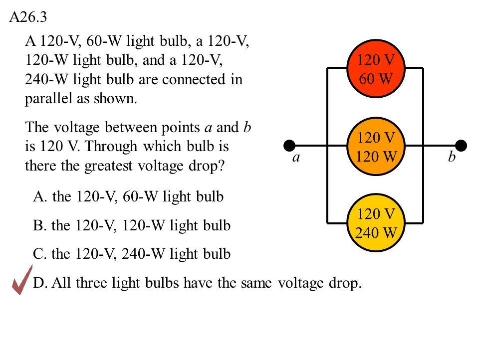 A26.3 ab 120 V 240 W 120 V 120 W 120 V 60 W A 120-V, 60-W light bulb, a 120-V, 120-W light bulb, and a 120-V, 240-W light bulb are connected in parall