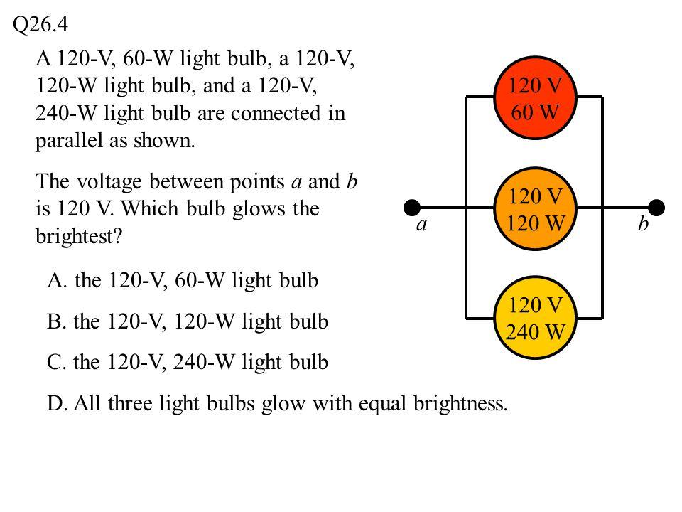 Q26.4 ab 120 V 240 W 120 V 120 W 120 V 60 W A 120-V, 60-W light bulb, a 120-V, 120-W light bulb, and a 120-V, 240-W light bulb are connected in parall