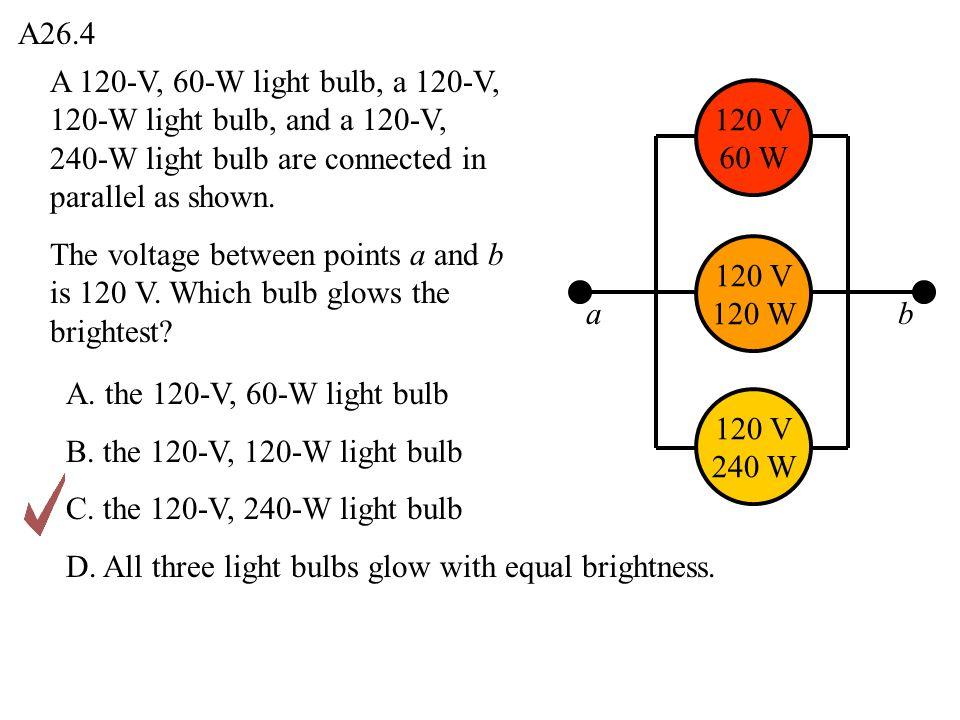 A26.4 ab 120 V 240 W 120 V 120 W 120 V 60 W A 120-V, 60-W light bulb, a 120-V, 120-W light bulb, and a 120-V, 240-W light bulb are connected in parall