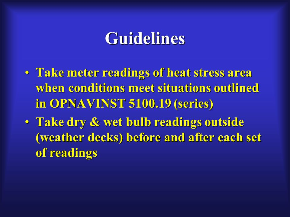 Guidelines Take meter readings of heat stress area when conditions meet situations outlined in OPNAVINST 5100.19 (series)Take meter readings of heat stress area when conditions meet situations outlined in OPNAVINST 5100.19 (series) Take dry & wet bulb readings outside (weather decks) before and after each set of readingsTake dry & wet bulb readings outside (weather decks) before and after each set of readings