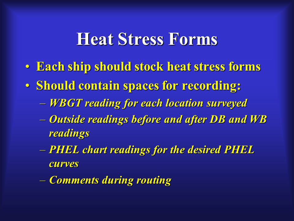 Heat Stress Forms Each ship should stock heat stress formsEach ship should stock heat stress forms Should contain spaces for recording:Should contain spaces for recording: –WBGT reading for each location surveyed –Outside readings before and after DB and WB readings –PHEL chart readings for the desired PHEL curves –Comments during routing
