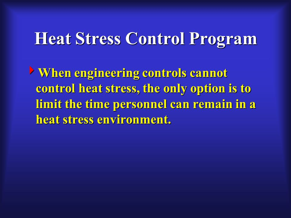 Heat Stress Control Program  When engineering controls cannot control heat stress, the only option is to limit the time personnel can remain in a heat stress environment.