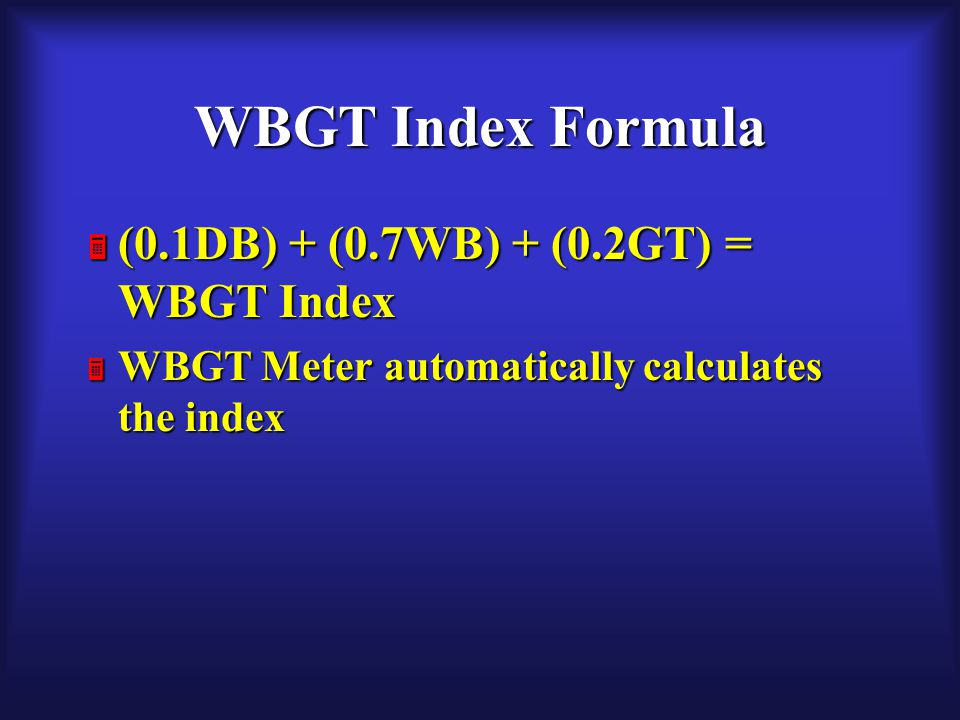 WBGT Index Formula  (0.1DB) + (0.7WB) + (0.2GT) = WBGT Index  WBGT Meter automatically calculates the index