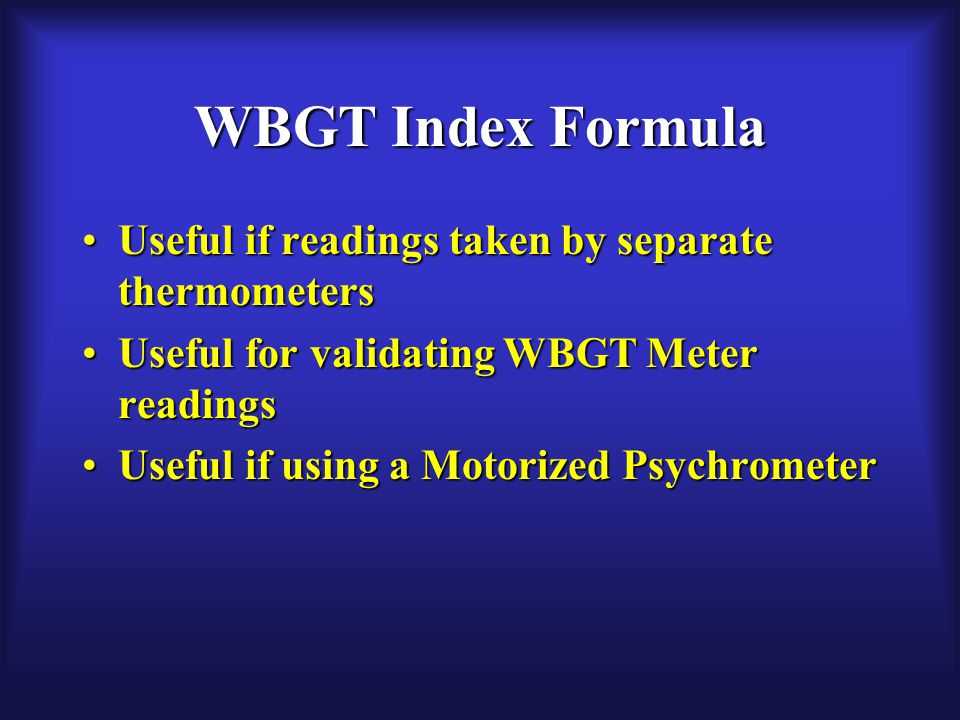WBGT Index Formula Useful if readings taken by separate thermometersUseful if readings taken by separate thermometers Useful for validating WBGT Meter readingsUseful for validating WBGT Meter readings Useful if using a Motorized PsychrometerUseful if using a Motorized Psychrometer