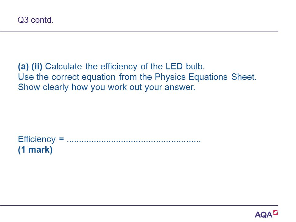 Q3 contd. (a) (ii) Calculate the efficiency of the LED bulb. Use the correct equation from the Physics Equations Sheet. Show clearly how you work out