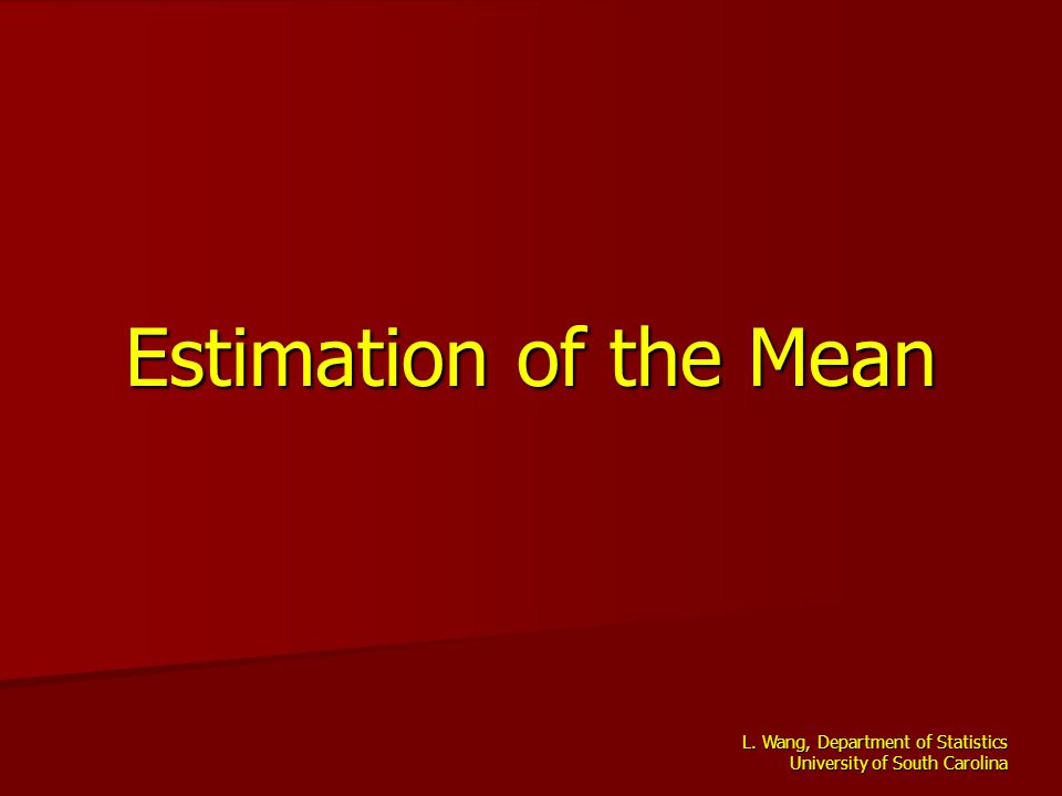 L. Wang, Department of Statistics University of South Carolina Estimation of the Mean