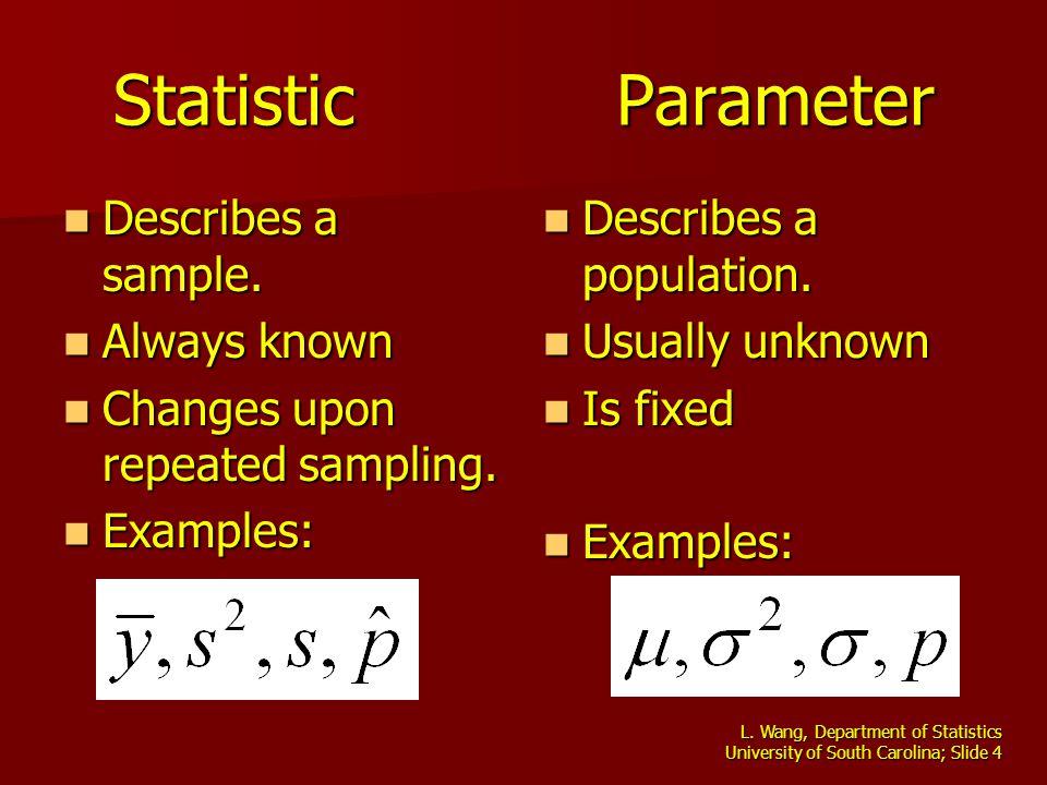 L. Wang, Department of Statistics University of South Carolina; Slide 4 Statistic Parameter Describes a sample. Describes a sample. Always known Alway