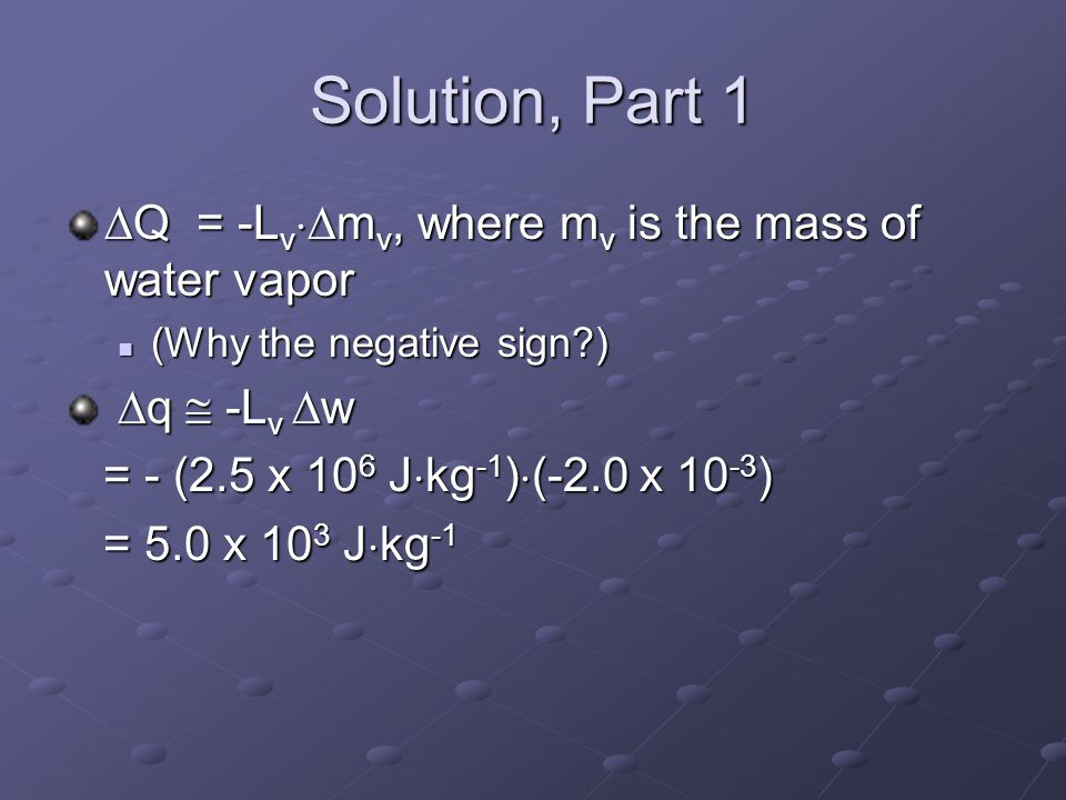 Exercise Suppose that the mixing ratio (w) of a parcel is 2.0 x 10 -2 (20g water vapor per kg of dry air) (20g water vapor per kg of dry air) Suppose that 10% of the vapor condenses How much does the parcel warm.