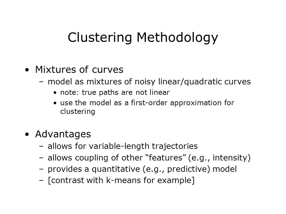 Clustering Methodology Mixtures of curves –model as mixtures of noisy linear/quadratic curves note: true paths are not linear use the model as a first-order approximation for clustering Advantages –allows for variable-length trajectories –allows coupling of other features (e.g., intensity) –provides a quantitative (e.g., predictive) model –[contrast with k-means for example]