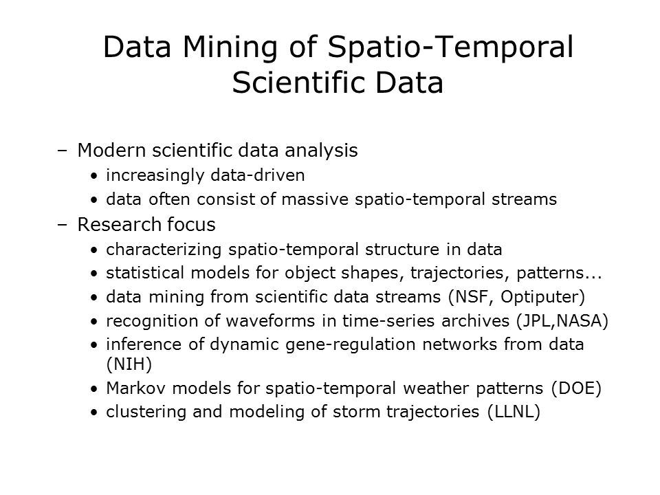 Data Mining of Spatio-Temporal Scientific Data –Modern scientific data analysis increasingly data-driven data often consist of massive spatio-temporal streams –Research focus characterizing spatio-temporal structure in data statistical models for object shapes, trajectories, patterns...