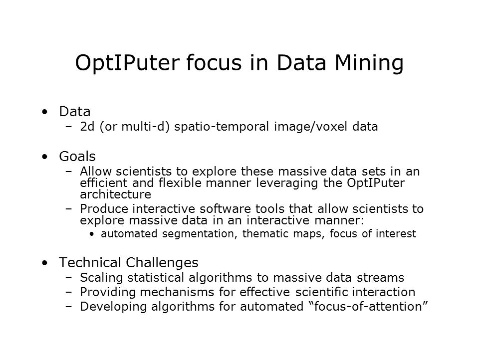 OptIPuter focus in Data Mining Data –2d (or multi-d) spatio-temporal image/voxel data Goals –Allow scientists to explore these massive data sets in an efficient and flexible manner leveraging the OptIPuter architecture –Produce interactive software tools that allow scientists to explore massive data in an interactive manner: automated segmentation, thematic maps, focus of interest Technical Challenges –Scaling statistical algorithms to massive data streams –Providing mechanisms for effective scientific interaction –Developing algorithms for automated focus-of-attention