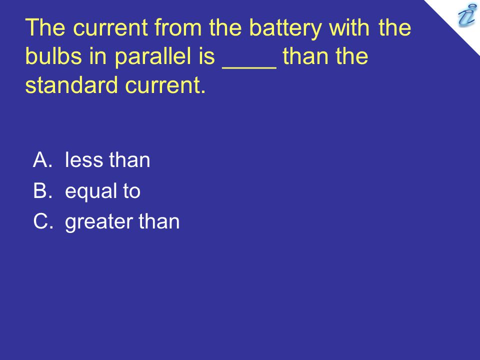 The current from the battery with the bulbs in parallel is ____ than the standard current. A.less than B.equal to C.greater than