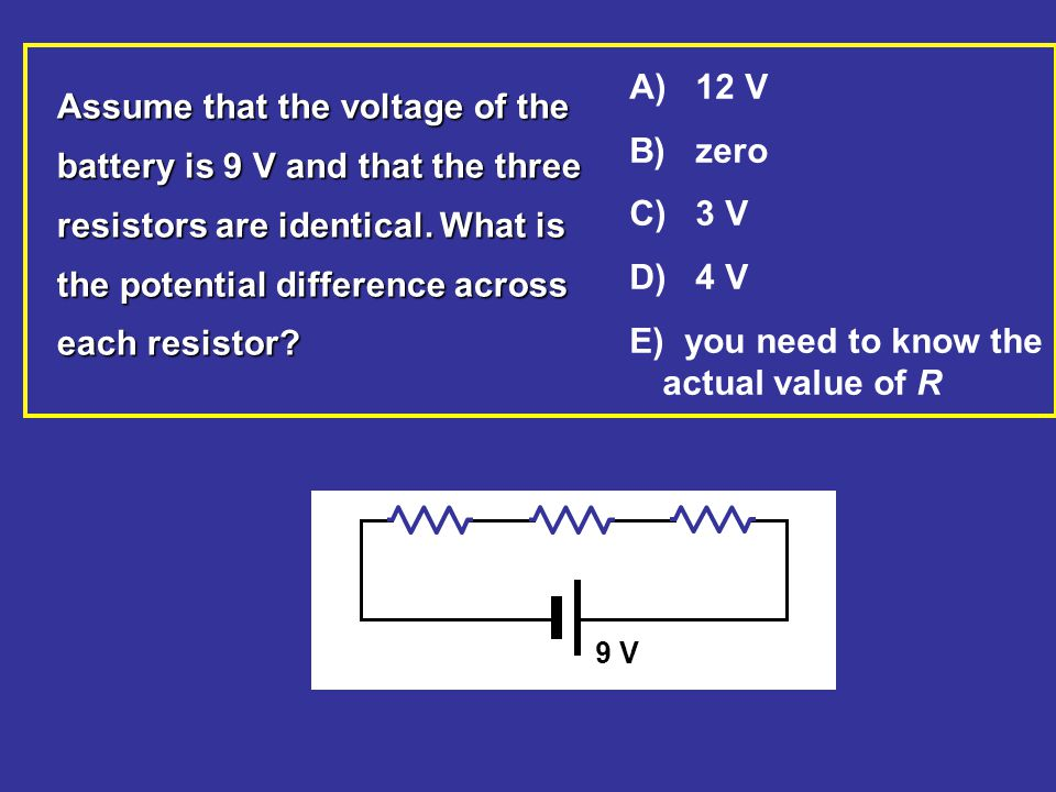 9 V Assume that the voltage of the battery is 9 V and that the three resistors are identical. What is the potential difference across each resistor? A