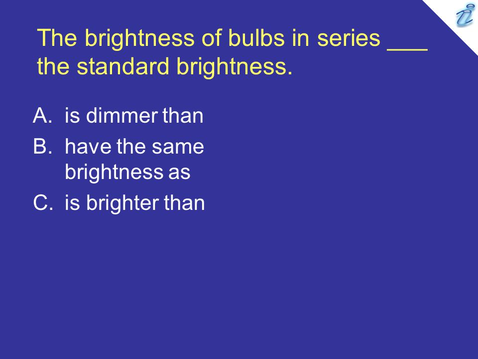 The brightness of bulbs in series ___ the standard brightness. A.is dimmer than B.have the same brightness as C.is brighter than
