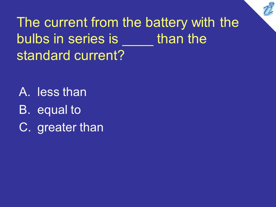 The current from the battery with the bulbs in series is ____ than the standard current? A.less than B.equal to C.greater than