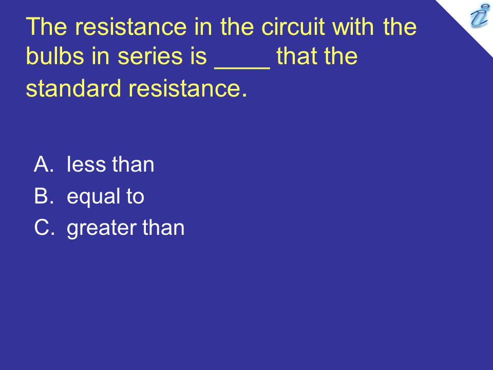 The resistance in the circuit with the bulbs in series is ____ that the standard resistance.