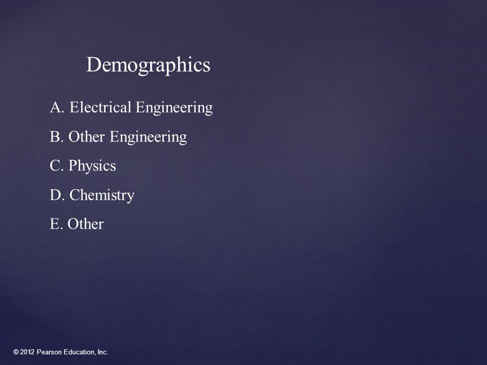 © 2012 Pearson Education, Inc. Demographics A. Electrical Engineering B.
