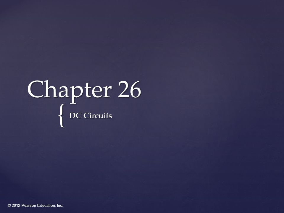 © 2012 Pearson Education, Inc. { Chapter 26 DC Circuits