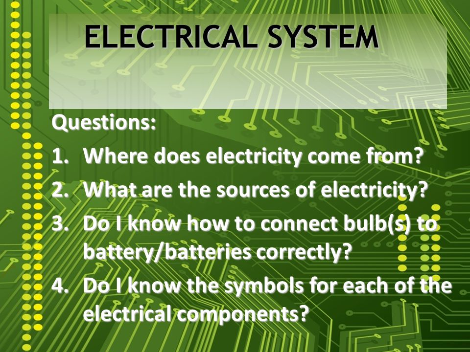 Questions: 1.Where does electricity come from. 2.What are the sources of electricity.