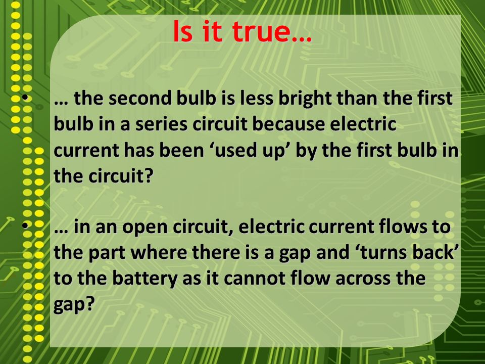 Is it true… … the second bulb is less bright than the first bulb in a series circuit because electric current has been 'used up' by the first bulb in the circuit.