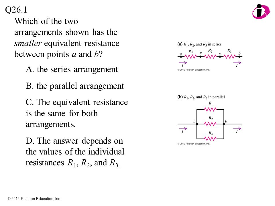 © 2012 Pearson Education, Inc. Which of the two arrangements shown has the smaller equivalent resistance between points a and b? Q26.1 A. the series a