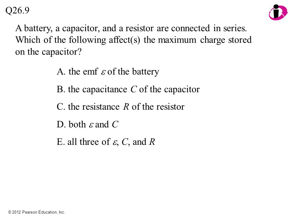 © 2012 Pearson Education, Inc. A battery, a capacitor, and a resistor are connected in series. Which of the following affect(s) the maximum charge sto