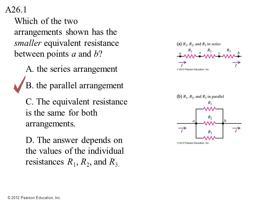 © 2012 Pearson Education, Inc. Which of the two arrangements shown has the smaller equivalent resistance between points a and b? A26.1 A. the series a
