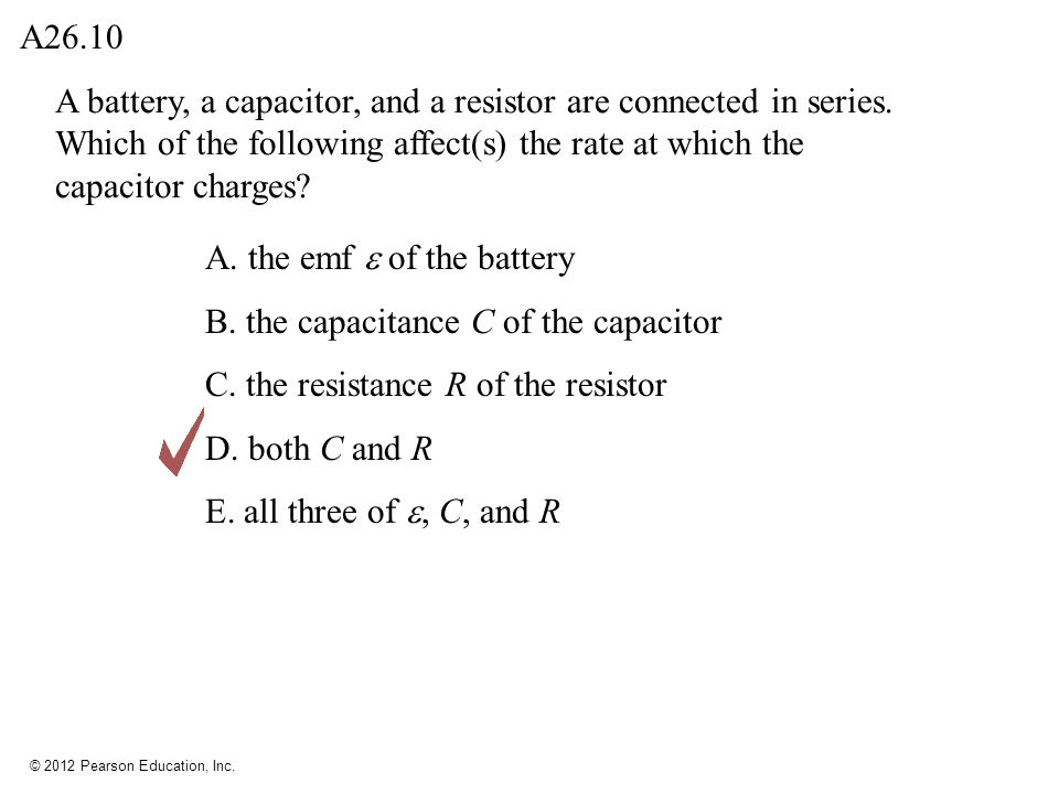 © 2012 Pearson Education, Inc. A battery, a capacitor, and a resistor are connected in series. Which of the following affect(s) the rate at which the