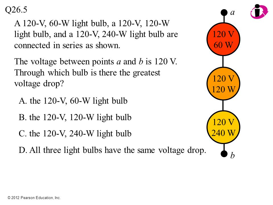© 2012 Pearson Education, Inc. A 120-V, 60-W light bulb, a 120-V, 120-W light bulb, and a 120-V, 240-W light bulb are connected in series as shown. Th