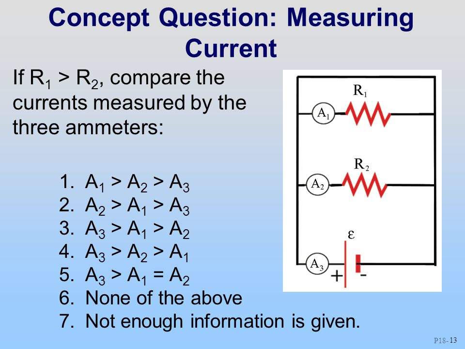 P18 - 13 Concept Question: Measuring Current If R 1 > R 2, compare the currents measured by the three ammeters: 1.A 1 > A 2 > A 3 2.A 2 > A 1 > A 3 3.