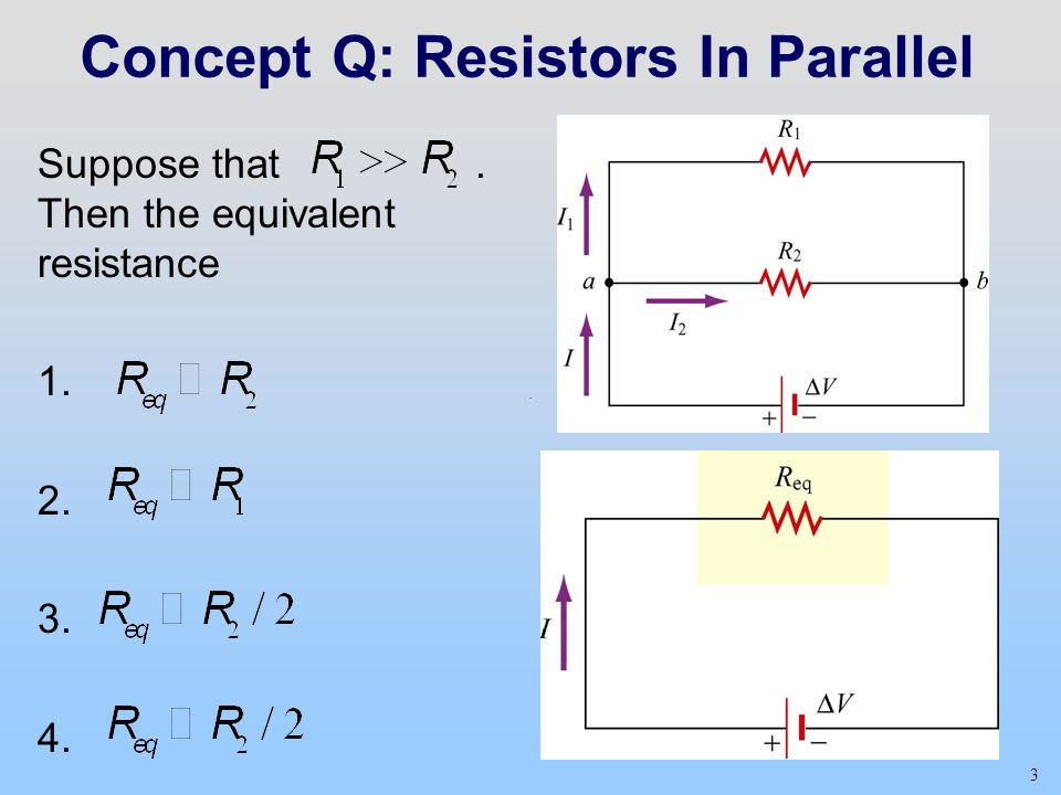 3 Concept Q: Resistors In Parallel Suppose that. Then the equivalent resistance 1. 2. 3. 4.