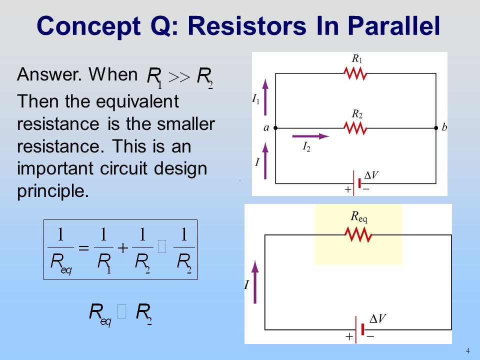 4 Concept Q: Resistors In Parallel Answer. When Then the equivalent resistance is the smaller resistance. This is an important circuit design principl